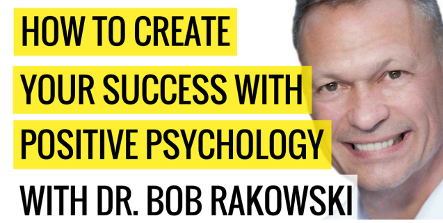 How To Create Your Success With Positive Psychology with Dr Bob Rakowski