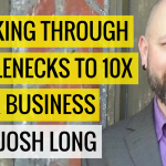 Breaking Through Bottlenecks To 10x Your Business with Josh Long