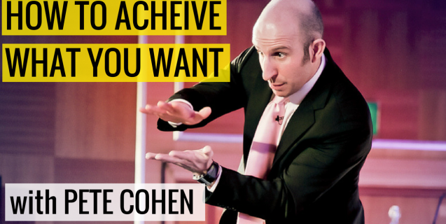 How To Achieve What You Want with Pete Cohen